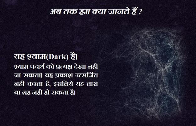 यह श्याम(Dark) है। श्याम पदार्थ को प्रत्यक्ष देखा नही जा सकता। यह प्रकाश उत्सर्जित नही करता है, इसलिये यह तारा या ग्रह नही हो सकता है।