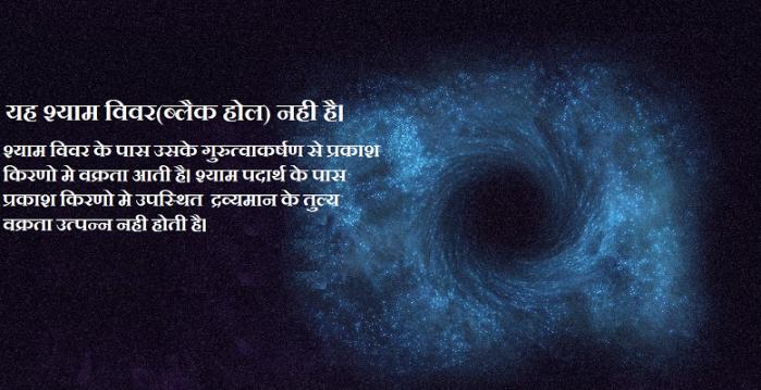 यह श्याम विवर(ब्लैक होल) नही है। श्याम विवर के पास उसके गुरुत्वाकर्षण से प्रकाश किरणो मे वक्रता आती है। श्याम पदार्थ के पास प्रकाश किरणो मे उपस्थित द्रव्यमान के तुल्य वक्रता उत्पन्न नही होती है।