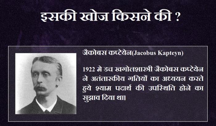 इसकी खोज किसने की ? जैकोबस कप्टेयेन(Jacobus Kapteyn) 1922 मे डच खगोलशास्त्री जैकोबस कप्टेयेन ने अतंतारकीय गतियों का अध्ययन करते हुये श्याम पदार्थ की उपस्थिति होने का सुझाव दिया था।