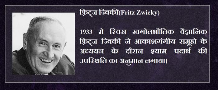 फ़्रिट्ज ज्विकी(Fritz Zwicky) 1933 मे स्विस खगोलभौतिक वैज्ञानिक फ़्रिट्ज ज्विकी ने आकाशगंगीय समूहो के अध्ययन के दौरान श्याम पदार्थ की उपस्थिति का अनुमान लगाया।