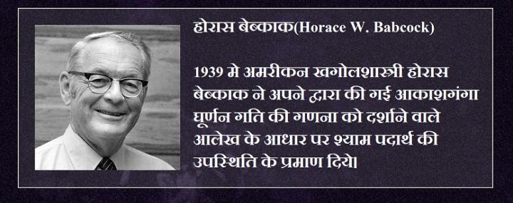 होरास बेब्काक(Horace W. Babcock) 1939 मे अमरीकन खगोलशास्त्री होरास बेब्काक ने अपने द्वारा की गई आकाशगंगा घूर्णन गति की गणना को दर्शाने वाले आलेख के आधार पर श्याम पदार्थ की उपस्थिति के प्रमाण दिये।